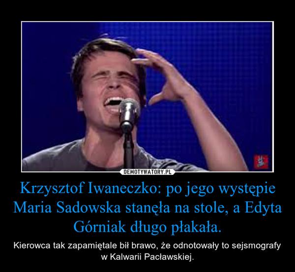 Krzysztof Iwaneczko: po jego występie Maria Sadowska stanęła na stole, a Edyta Górniak długo płakała. – Kierowca tak zapamiętale bił brawo, że odnotowały to sejsmografy w Kalwarii Pacławskiej.
