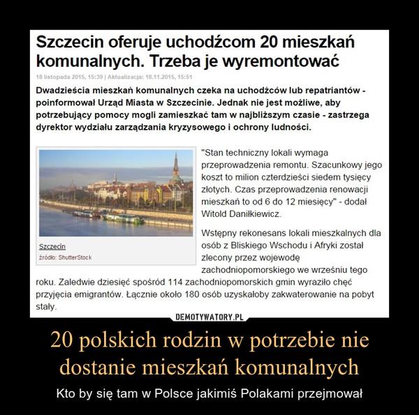 """20 polskich rodzin w potrzebie nie dostanie mieszkań komunalnych – Kto by się tam w Polsce jakimiś Polakami przejmował Szczecin oferuje uchodźcom 20 mieszkań komunalnych. Trzeba je wyremontowaćDwadzieścia mieszkań komunalnych czeka na uchodźców lub repatriantów - poinformował Urząd Miasta w Szczecinie. Jednak nie jest możliwe, aby potrzebujący pomocy mogli zamieszkać tam w najbliższym czasie - zastrzega dyrektor wydziału zarządzania kryzysowego i ochrony ludności.""""Stan techniczny lokali wymaga przeprowadzenia remontu. Szacunkowy jego koszt to milion czterdzieści siedem tysięcy złotych. Czas przeprowadzenia renowacji mieszkań to od 6 do 12 miesięcy"""" - dodał Witold Daniłkiewicz.Wstępny rekonesans lokali mieszkalnych dla osób z Bliskiego Wschodu i Afryki został zlecony przez wojewodę zachodniopomorskiego we wrześniu tego roku. Zaledwie dziesięć spośród 114 zachodniopomorskich gmin wyraziło chęć przyjęcia emigrantów. Łącznie około 180 osób uzyskałoby zakwaterowanie na pobyt stały."""