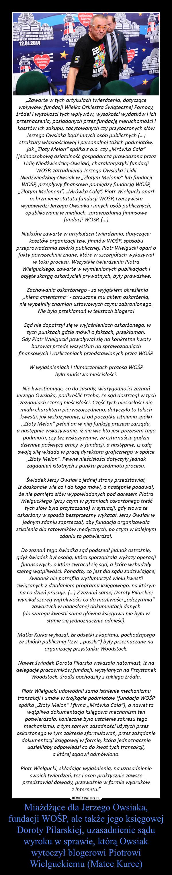"""Miażdżące dla Jerzego Owsiaka, fundacji WOŚP, ale także jego księgowej Doroty Pilarskiej, uzasadnienie sądu wyroku w sprawie, którą Owsiak wytoczył blogerowi Piotrowi Wielguckiemu (Matce Kurce) –  """"Zawarte w tych artykułach twierdzenia, dotyczącewpływów: fundacji Wielka Orkiestra Świątecznej Pomocy, źródeł i wysokości tych wpływów, wysokości wydatków i ich przeznaczenia, posiadanych przez fundację nieruchomości i kosztów ich zakupu, zacytowanych czy przytoczonych słów Jerzego Owsiaka bądź innych osób publicznych (…)struktury własnościowej i personalnej takich podmiotów, jak """"Złoty Melon"""" spółka z o.o. czy """"Mrówka Cała""""(jednoosobową działalność gospodarcza prowadzona przez Lidię Niedźwiedzką-Owsiak), charakterystyki fundacji WOŚP, zatrudnienia Jerzego Owsiaka i LidiiNiedźwiedzkiej-Owsiak w """"Złotym Melonie"""" lub fundacji WOŚP, przepływy finansowe pomiędzy fundacją WOŚP, """"Złotym Melonem"""", """"Mrówka Całą"""", Piotr Wielgucki oparł o: brzmienie statutu fundacji WOŚP, rzeczywistewypowiedzi Jerzego Owsiaka i innych osób publicznych, opublikowane w mediach, sprawozdania finansowefundacji WOŚP. (…) Niektóre zawarte w artykułach twierdzenia, dotyczące: kosztów organizacji tzw. finałów WOŚP, sposobuprzeprowadzania zbiórki publicznej, Piotr Wielgucki oparł o fakty powszechnie znane, które w szczegółach wykazywał w toku procesu. Wszystkie twierdzenia PiotraWielguckiego, zawarte w wymienionych publikacjach i objęte skargą oskarżycieli prywatnych, były prawdziwe.  Zachowania oskarżonego - za wyjątkiem określenia ,,hiena cmentarna"""" - zarzucane mu aktem oskarżenia,nie wypełniły znamion ustawowych czynu zabronionego. Nie było przekłamań w tekstach blogera!   Sąd nie dopatrzył się w wyjaśnieniach oskarżonego, w tych punktach gdzie mówił o faktach, przekłamań.Gdy Piotr Wielgucki powoływał się na konkretne kwotybazował przede wszystkim na sprawozdaniachfinansowych i rozliczeniach przedstawionych przez WOŚP. W wyjaśnieniach i tłumaczeniach prezesa WOŚPbyło mnóstwo nieścisłości.Nie kwestionując"""