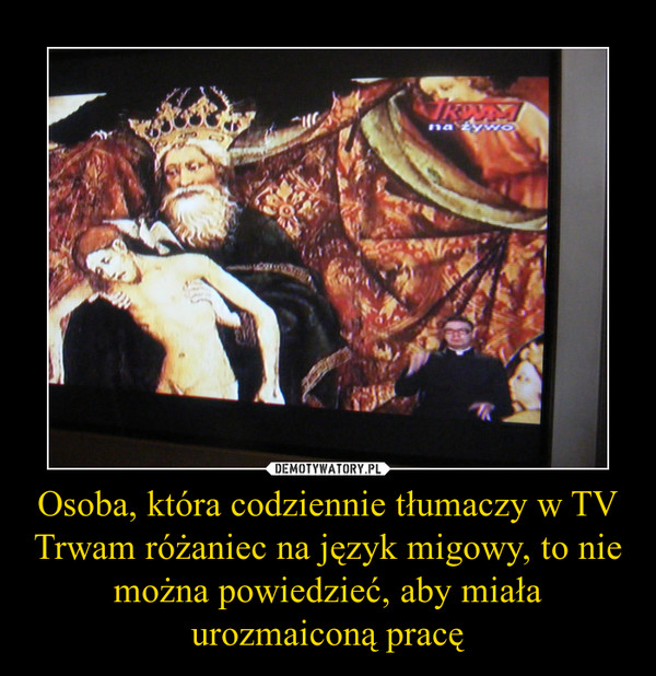 Osoba, która codziennie tłumaczy w TV Trwam różaniec na język migowy, to nie można powiedzieć, aby miała urozmaiconą pracę –