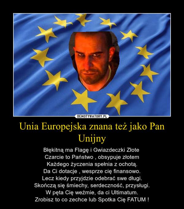 Unia Europejska znana też jako Pan Unijny – Błękitną ma Flagę i Gwiazdeczki Złote Czarcie to Państwo , obsypuje złotemKażdego życzenia spełnia z ochotą.Da Ci dotacje , wesprze cię finansowo.Lecz kiedy przyjdzie odebrać swe długi.Skończą się śmiechy, serdeczność, przysługi.W pęta Cię weźmie, da ci Ultimatum.Zrobisz to co zechce lub Spotka Cię FATUM !