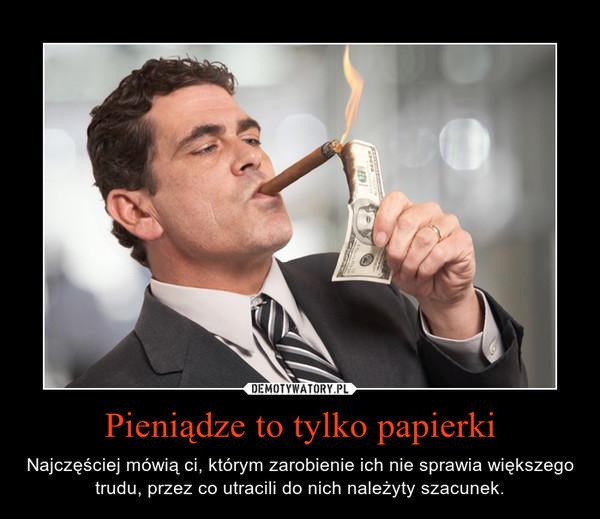 Pieniądze to tylko papierki – Najczęściej mówią ci, którym zarobienie ich nie sprawia większego trudu, przez co utracili do nich należyty szacunek.