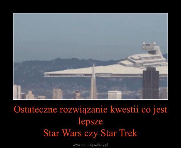 Ostateczne rozwiązanie kwestii co jest lepszeStar Wars czy Star Trek –