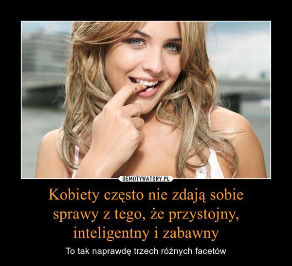 Kobiety często nie zdają sobie sprawy z tego, że przystojny, inteligentny i zabawny – To tak naprawdę trzech różnych facetów