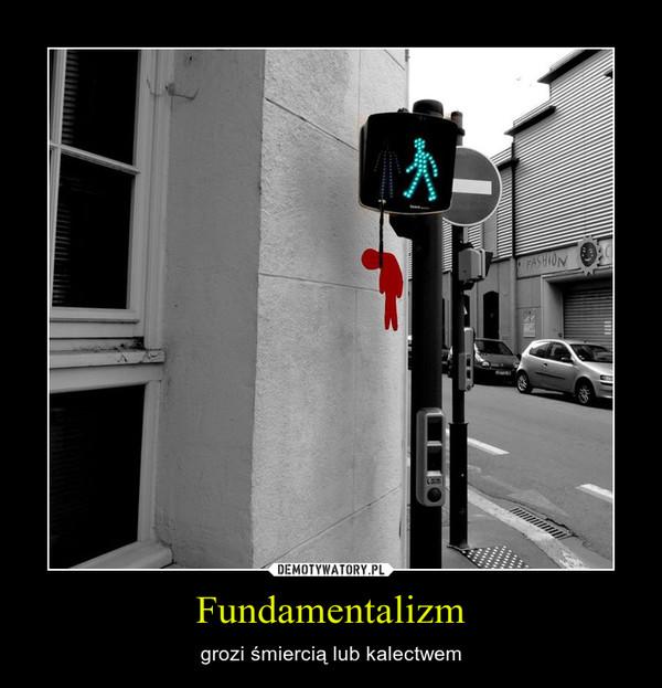 Fundamentalizm – grozi śmiercią lub kalectwem
