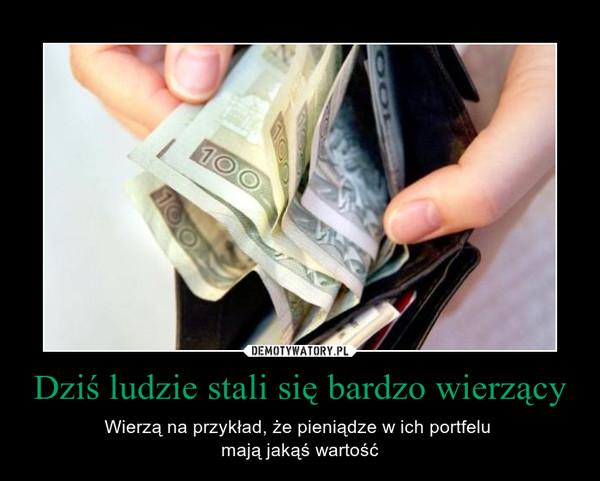 Dziś ludzie stali się bardzo wierzący – Wierzą na przykład, że pieniądze w ich portfelu mają jakąś wartość