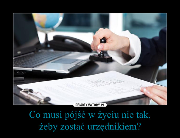 Co musi pójść w życiu nie tak,żeby zostać urzędnikiem? –