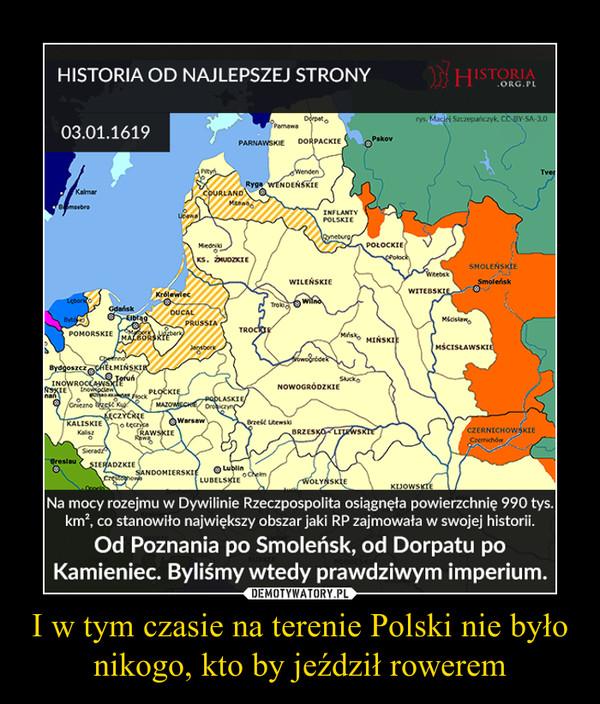 I w tym czasie na terenie Polski nie było nikogo, kto by jeździł rowerem –