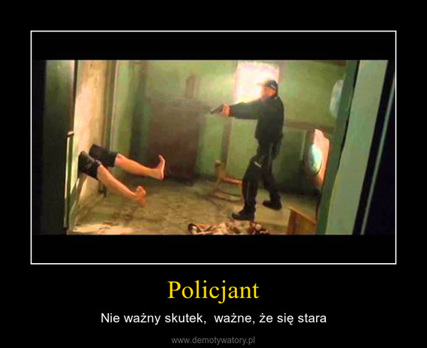 Policjant – Nie ważny skutek,  ważne, że się stara