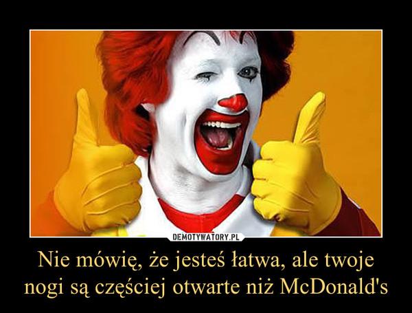 Nie mówię, że jesteś łatwa, ale twoje nogi są częściej otwarte niż McDonald's –