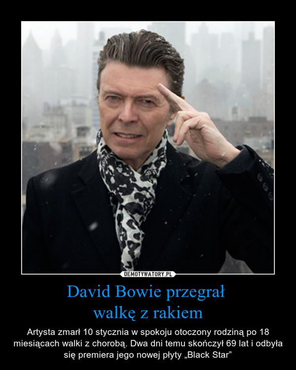 """David Bowie przegrał walkę z rakiem – Artysta zmarł 10 stycznia w spokoju otoczony rodziną po 18 miesiącach walki z chorobą. Dwa dni temu skończył 69 lat i odbyła się premiera jego nowej płyty """"Black Star"""""""