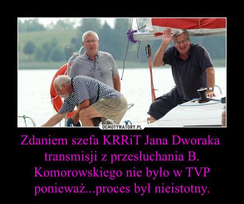 Zdaniem szefa KRRiT Jana Dworaka  transmisji z przesłuchania B. Komorowskiego nie było w TVP ponieważ...proces był nieistotny.