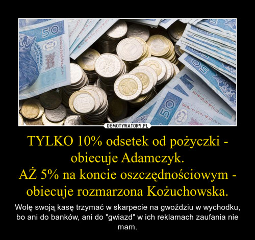 TYLKO 10% odsetek od pożyczki - obiecuje Adamczyk. AŻ 5% na koncie oszczędnościowym - obiecuje rozmarzona Kożuchowska.