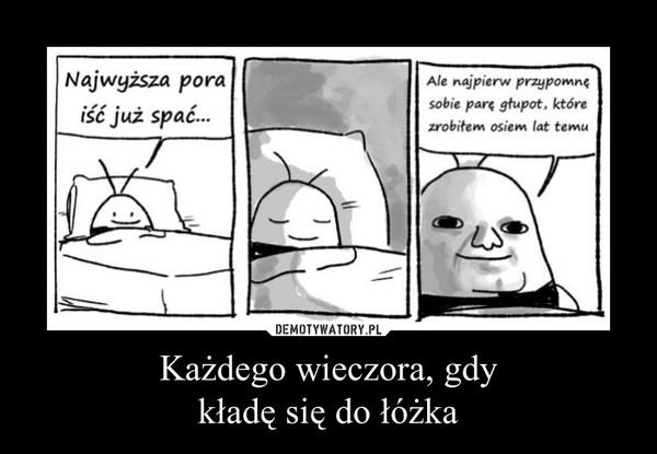 Każdego wieczora, gdykładę się do łóżka –
