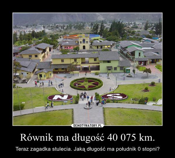 Równik ma długość 40 075 km. – Teraz zagadka stulecia. Jaką długość ma południk 0 stopni?