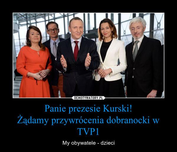 Panie prezesie Kurski!Żądamy przywrócenia dobranocki w TVP1 – My obywatele - dzieci