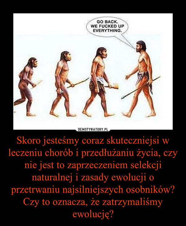 Skoro jesteśmy coraz skuteczniejsi w leczeniu chorób i przedłużaniu życia, czy nie jest to zaprzeczeniem selekcji naturalnej i zasady ewolucji o przetrwaniu najsilniejszych osobników? Czy to oznacza, że zatrzymaliśmy ewolucję? –