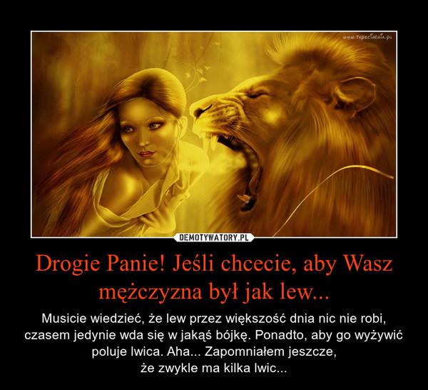 Drogie Panie! Jeśli chcecie, aby Wasz mężczyzna był jak lew... – Musicie wiedzieć, że lew przez większość dnia nic nie robi, czasem jedynie wda się w jakąś bójkę. Ponadto, aby go wyżywić poluje lwica. Aha... Zapomniałem jeszcze,że zwykle ma kilka lwic...