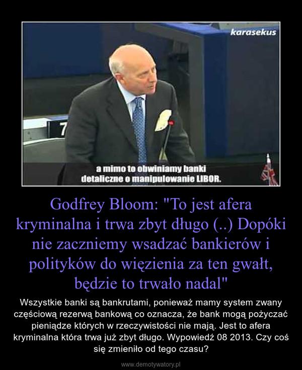 """Godfrey Bloom: """"To jest afera kryminalna i trwa zbyt długo (..) Dopóki nie zaczniemy wsadzać bankierów i polityków do więzienia za ten gwałt, będzie to trwało nadal"""" – Wszystkie banki są bankrutami, ponieważ mamy system zwany częściową rezerwą bankową co oznacza, że bank mogą pożyczać pieniądze których w rzeczywistości nie mają. Jest to afera kryminalna która trwa już zbyt długo. Wypowiedź 08 2013. Czy coś się zmieniło od tego czasu?"""