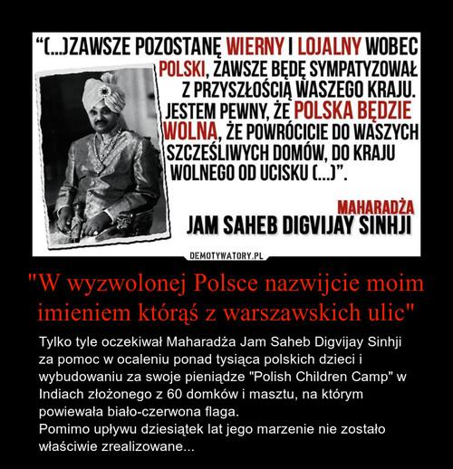"""""""W wyzwolonej Polsce nazwijcie moim imieniem którąś z warszawskich ulic"""""""