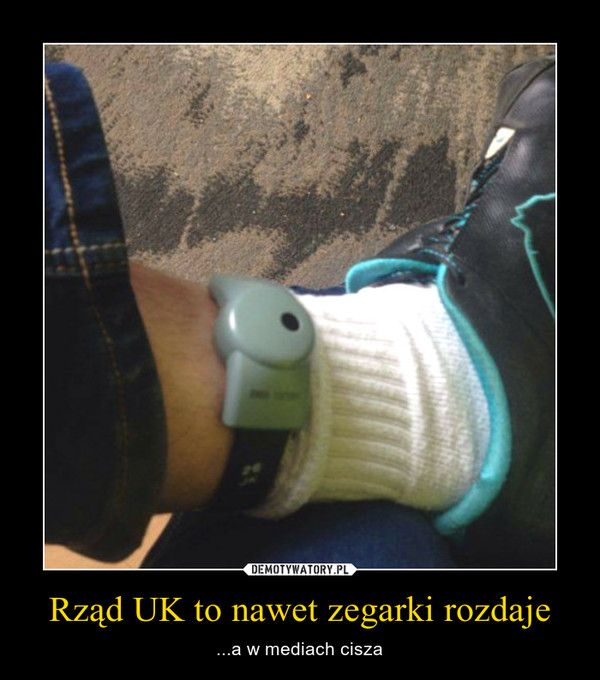 Rząd UK to nawet zegarki rozdaje – ...a w mediach cisza