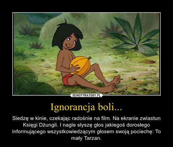 Ignorancja boli... – Siedzę w kinie, czekając radośnie na film. Na ekranie zwiastun Księgi Dżungli. I nagle słyszę głos jakiegoś dorosłego informującego wszystkowiedzącym głosem swoją pociechę: To mały Tarzan.