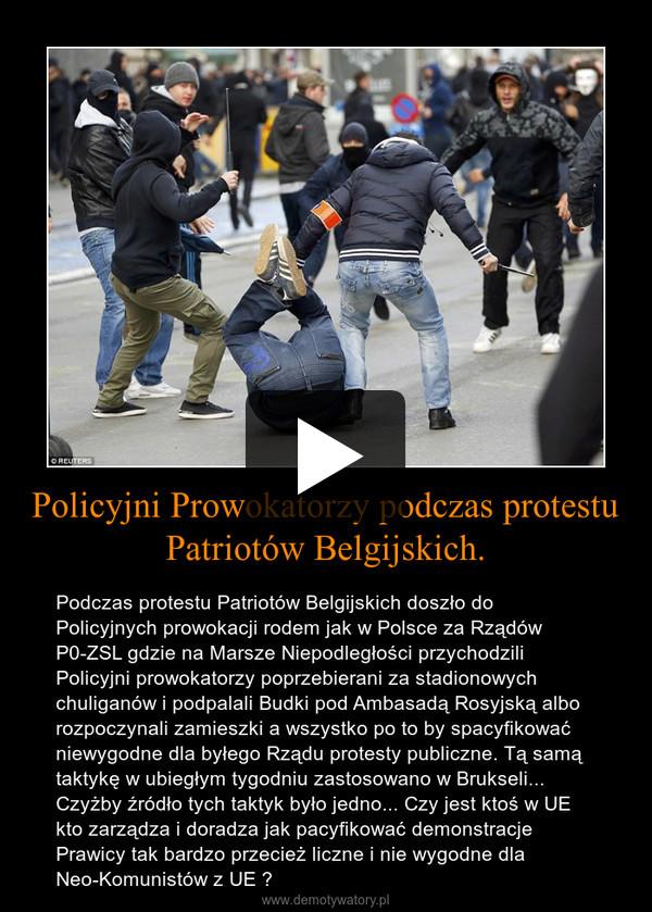 Policyjni Prowokatorzy podczas protestu Patriotów Belgijskich. – Podczas protestu Patriotów Belgijskich doszło do Policyjnych prowokacji rodem jak w Polsce za Rządów P0-ZSL gdzie na Marsze Niepodległości przychodzili Policyjni prowokatorzy poprzebierani za stadionowych chuliganów i podpalali Budki pod Ambasadą Rosyjską albo rozpoczynali zamieszki a wszystko po to by spacyfikować niewygodne dla byłego Rządu protesty publiczne. Tą samą taktykę w ubiegłym tygodniu zastosowano w Brukseli... Czyżby źródło tych taktyk było jedno... Czy jest ktoś w UE kto zarządza i doradza jak pacyfikować demonstracje Prawicy tak bardzo przecież liczne i nie wygodne dla Neo-Komunistów z UE ?