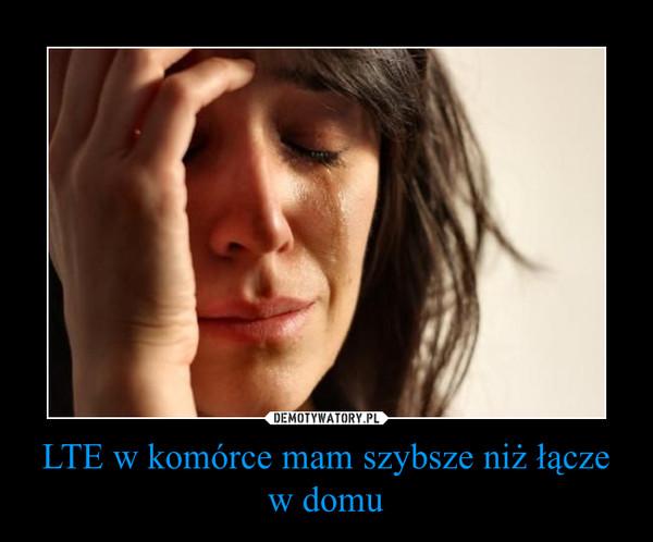 LTE w komórce mam szybsze niż łącze w domu –