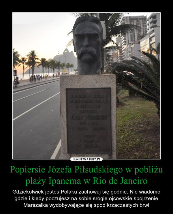 Popiersie Józefa Piłsudskiego w pobliżu plaży Ipanema w Rio de Janeiro – Gdziekolwiek jesteś Polaku zachowuj się godnie. Nie wiadomo gdzie i kiedy poczujesz na sobie srogie ojcowskie spojrzenie Marszałka wydobywające się spod krzaczastych brwi