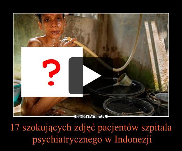 17 szokujących zdjęć pacjentów szpitala psychiatrycznego w Indonezji –