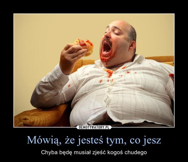 Mówią, że jesteś tym, co jesz – Chyba będę musiał zjeść kogoś chudego