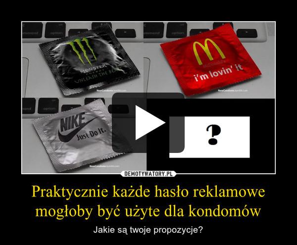 Praktycznie każde hasło reklamowe mogłoby być użyte dla kondomów – Jakie są twoje propozycje?