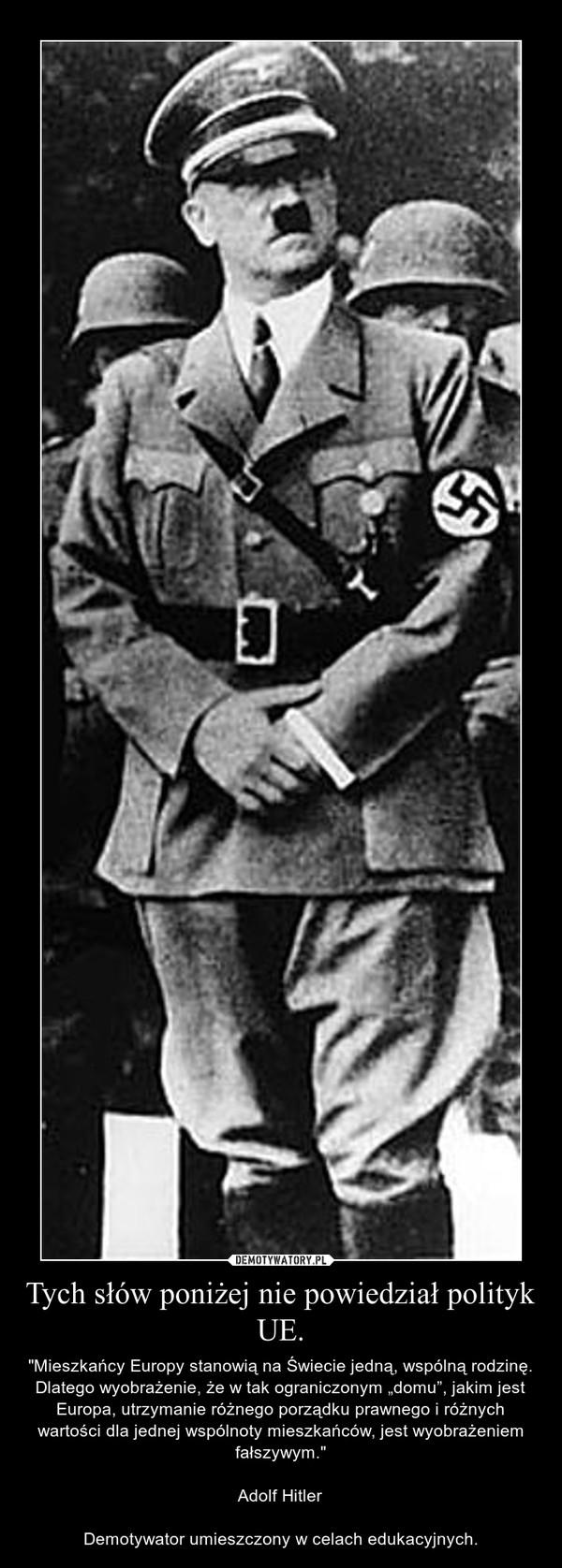 """Tych słów poniżej nie powiedział polityk UE. – """"Mieszkańcy Europy stanowią na Świecie jedną, wspólną rodzinę. Dlatego wyobrażenie, że w tak ograniczonym """"domu"""", jakim jest Europa, utrzymanie różnego porządku prawnego i różnych wartości dla jednej wspólnoty mieszkańców, jest wyobrażeniem fałszywym.""""Adolf HitlerDemotywator umieszczony w celach edukacyjnych."""