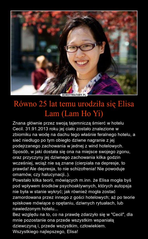 """Równo 25 lat temu urodziła się Elisa Lam (Lam Ho Yi) – Znana głównie przez swoją tajemniczą śmierć w hotelu Cecil. 31.91.2013 roku jej ciało zostało znalezione w zbiorniku na wodę na dachu tego właśnie feralnego hotelu, a sieć niedługo po tym obiegło dziwne nagranie z jej podejrzanego zachowania w jednej z wind hotelowych. Sposób, w jaki dostała się ona na miejsce swojego zgonu, oraz przyczyny jej dziwnego zachowania kilka godzin wcześniej, wciąż nie są znane (cierpiała na depresje, to prawda! Ale depresja, to nie schizofrenia! Nie powoduje omamów, czy halucynacji..).Powstało kilka teorii, mówiących m.inn. że Elisa mogła byś pod wpływem środków psychoaktywnych, których autopsja nie była w stanie wykryć; jak również mogła zostać zamordowana przez innego z gości hotelowych; aż po teorie spiskowe mówiące o opętaniu, dziwnych rytuałach, lub nawiedzonym hotelu...Bez względu na to, co na prawdę zdarzyło się w """"Cecil"""", dla mnie pozostanie ona przede wszystkim wspaniałą dziewczyną i, przede wszystkim, człowiekiem.Wszystkiego najlepszego, Elisa!"""