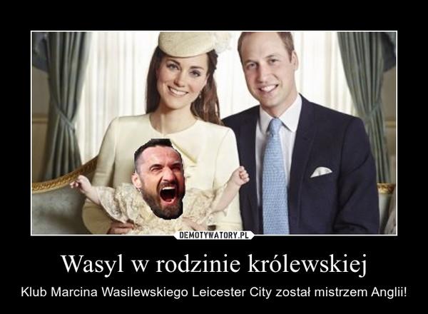 Wasyl w rodzinie królewskiej – Klub Marcina Wasilewskiego Leicester City został mistrzem Anglii!