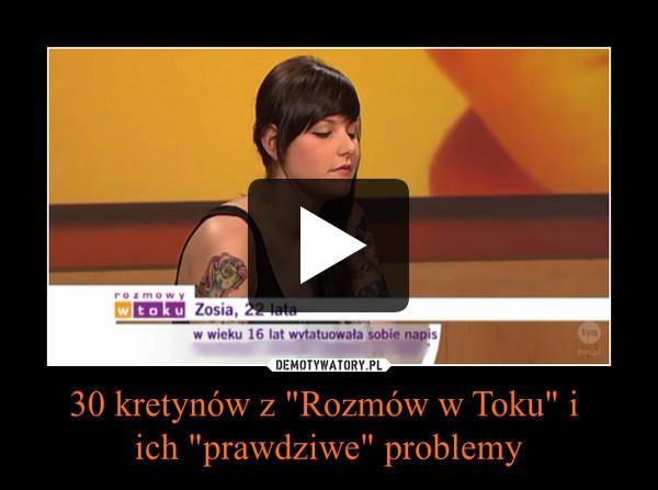 """30 kretynów z """"Rozmów w Toku"""" i ich """"prawdziwe"""" problemy –"""