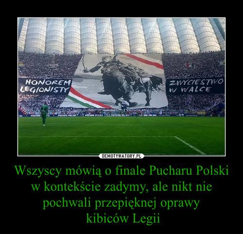 Wszyscy mówią o finale Pucharu Polski w kontekście zadymy, ale nikt nie pochwali przepięknej oprawy  kibiców Legii