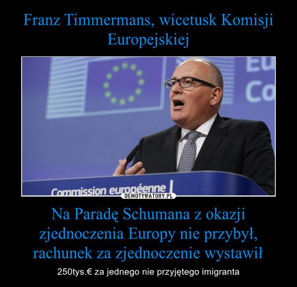 Na Paradę Schumana z okazji zjednoczenia Europy nie przybył, rachunek za zjednoczenie wystawił – 250tys.€ za jednego nie przyjętego imigranta