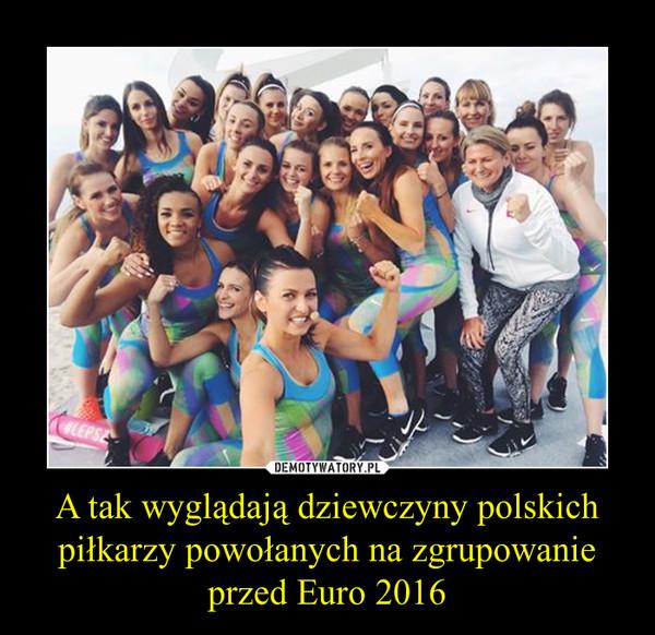 A tak wyglądają dziewczyny polskich piłkarzy powołanych na zgrupowanie przed Euro 2016 –