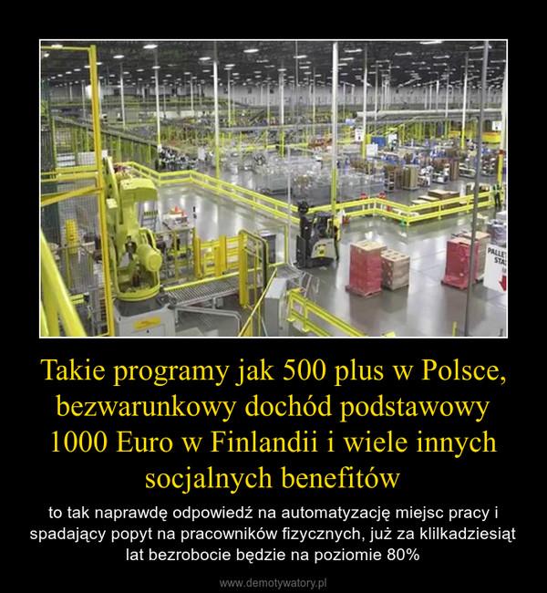 Takie programy jak 500 plus w Polsce, bezwarunkowy dochód podstawowy 1000 Euro w Finlandii i wiele innych socjalnych benefitów – to tak naprawdę odpowiedź na automatyzację miejsc pracy i spadający popyt na pracowników fizycznych, już za klilkadziesiąt lat bezrobocie będzie na poziomie 80%