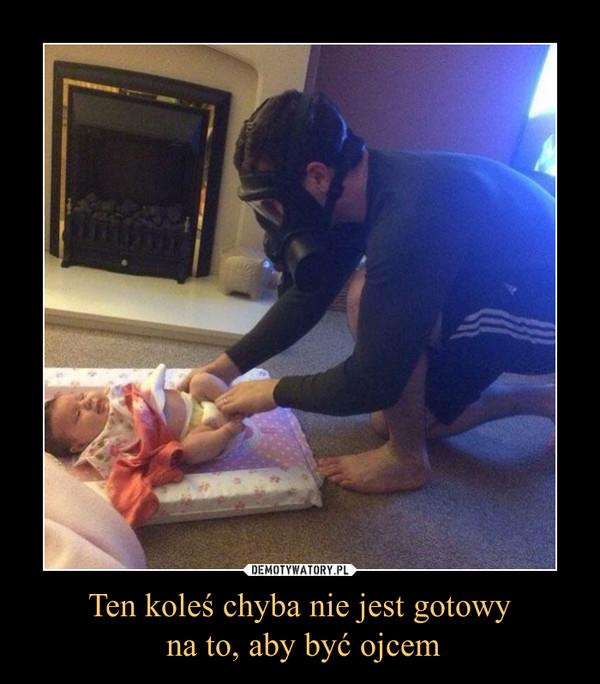 Ten koleś chyba nie jest gotowy na to, aby być ojcem –