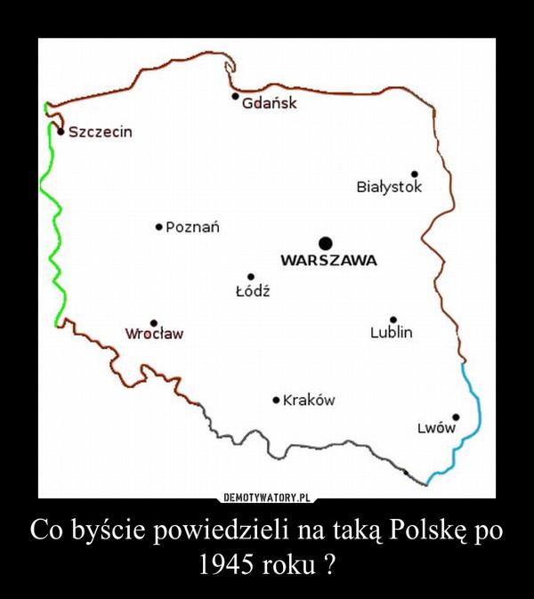 Co byście powiedzieli na taką Polskę po 1945 roku ? –