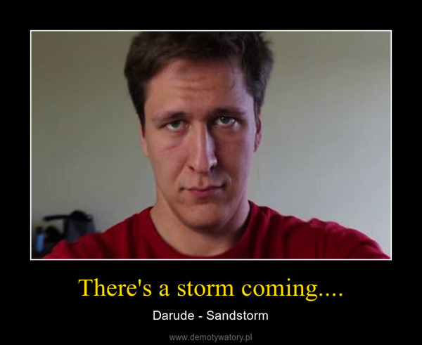 There's a storm coming.... – Darude - Sandstorm