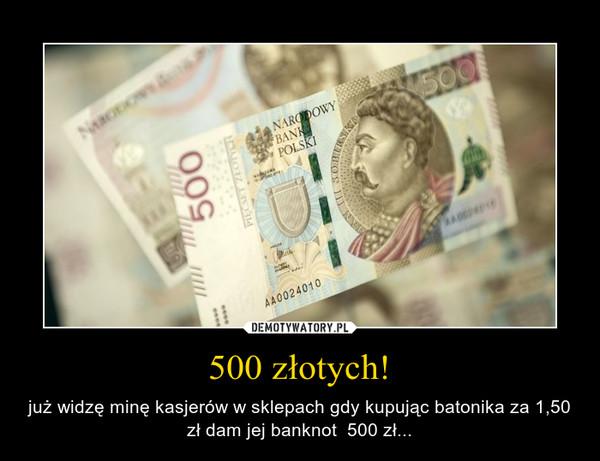 500 złotych! – już widzę minę kasjerów w sklepach gdy kupując batonika za 1,50 zł dam jej banknot  500 zł...