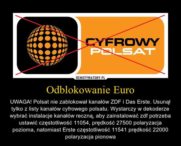 Odblokowanie Euro – UWAGA! Polsat nie zablokował kanałów ZDF i Das Erste. Usunął tylko z listy kanałów cyfrowego polsatu. Wystarczy w dekoderze wybrać instalacje kanałów reczną, aby zainstalować zdf potrzeba ustawić częstotliwość 11054, prędkość 27500 polaryzacja pozioma, natomiast Erste częstotliwość 11541 prędkość 22000 polaryzacja pionowa