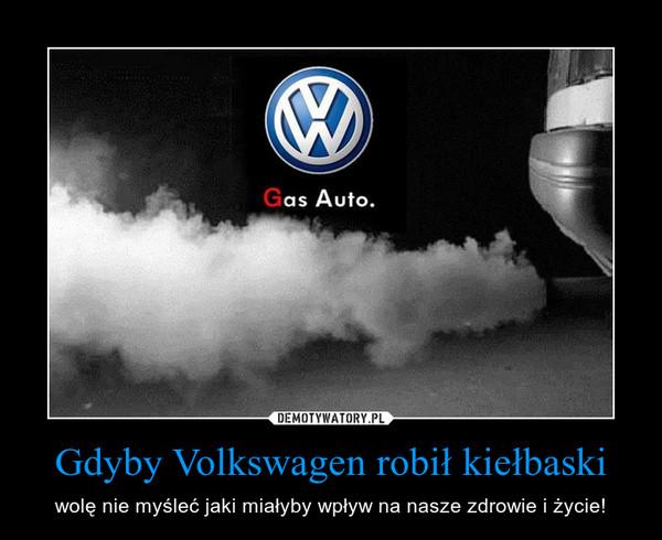 Gdyby Volkswagen robił kiełbaski – wolę nie myśleć jaki miałyby wpływ na nasze zdrowie i życie!