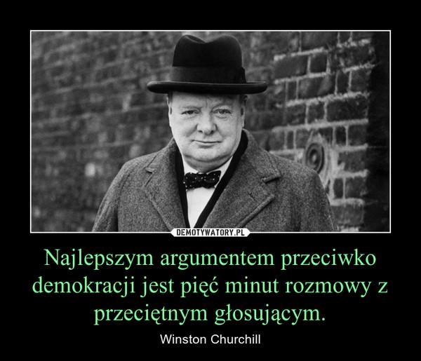 Najlepszym argumentem przeciwko demokracji jest pięć minut rozmowy z przeciętnym głosującym. – Winston Churchill