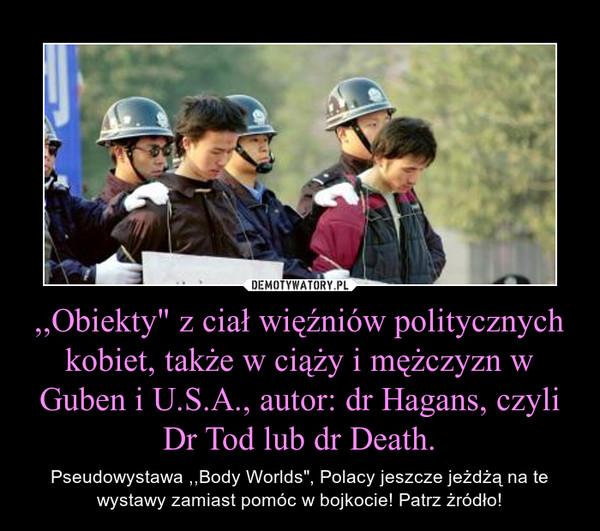 """,,Obiekty"""" z ciał więźniów politycznych kobiet, także w ciąży i mężczyzn w Guben i U.S.A., autor: dr Hagans, czyli Dr Tod lub dr Death. – Pseudowystawa ,,Body Worlds"""", Polacy jeszcze jeżdżą na te wystawy zamiast pomóc w bojkocie! Patrz żródło!"""