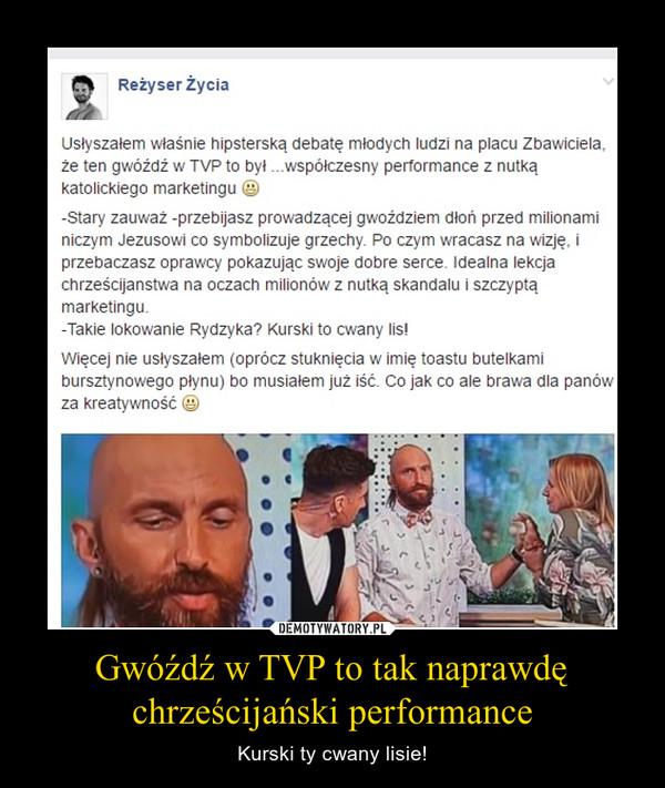 Gwóźdź w TVP to tak naprawdę chrześcijański performance – Kurski ty cwany lisie!