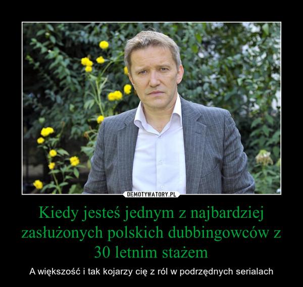 Kiedy jesteś jednym z najbardziej zasłużonych polskich dubbingowców z 30 letnim stażem – A większość i tak kojarzy cię z ról w podrzędnych serialach